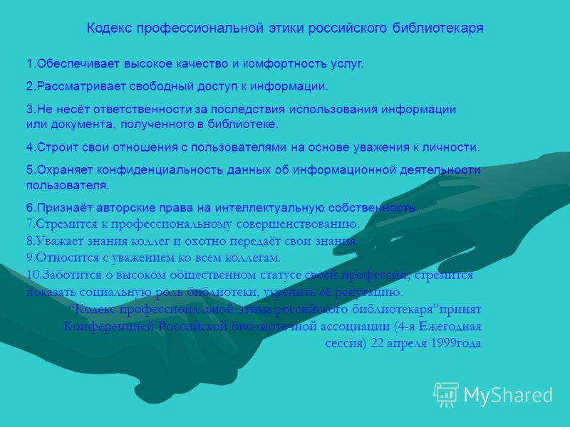 Кодекс профессиональной этики российского библиотекаря 1.Обеспечивает высокое качество и комфортность услуг. 2.Рассматривает свободный доступ к информации. 3.Не несёт ответственности за последствия использования информации или документа, полученного