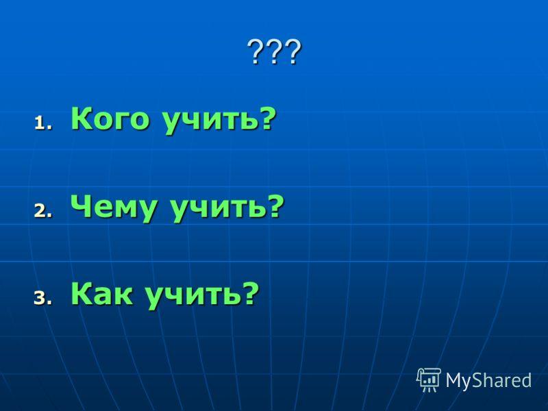 ??? 1. Кого учить? 2. Чему учить? 3. Как учить?