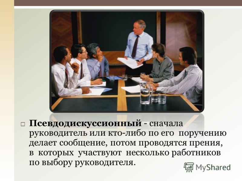 Псевдодискуссионный - сначала руководитель или кто-либо по его поручению делает сообщение, потом проводятся прения, в которых участвуют несколько работников по выбору руководителя.