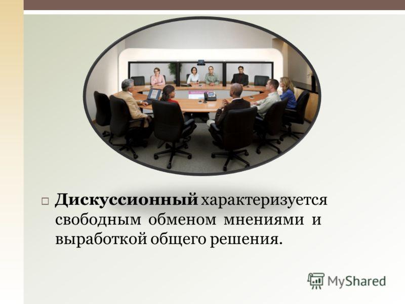 Дискуссионный характеризуется свободным обменом мнениями и выработкой общего решения.