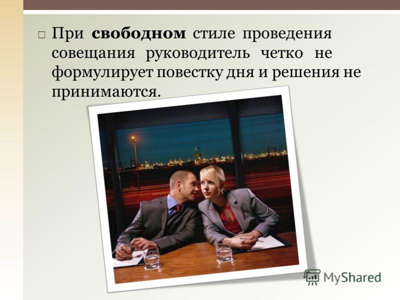 При свободном стиле проведения совещания руководитель четко не формулирует повестку дня и решения не принимаются.