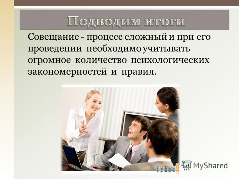 Совещание - процесс сложный и при его проведении необходимо учитывать огромное количество психологических закономерностей и правил.
