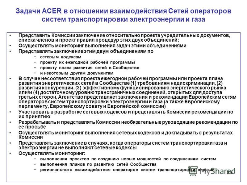 26 Задачи ACER в отношении взаимодействия Сетей операторов систем транспортировки электроэнергии и газа Представить Комиссии заключение относительно проекта учредительных документов, списка членов и проект правил процедур этих двух объединений; Осуще