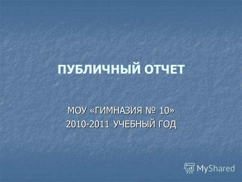 ПУБЛИЧНЫЙ ОТЧЕТ МОУ «ГИМНАЗИЯ 10» 2010-2011 УЧЕБНЫЙ ГОД