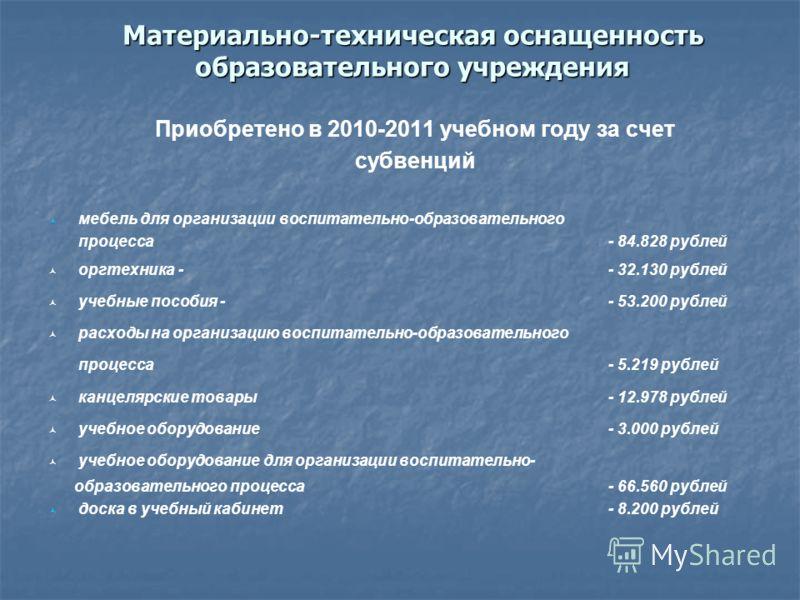 Материально-техническая оснащенность образовательного учреждения Приобретено в 2010-2011 учебном году за счет субвенций мебель для организации воспитательно-образовательного процесса - 84.828 рублей оргтехника -- 32.130 рублей учебные пособия - - 53.