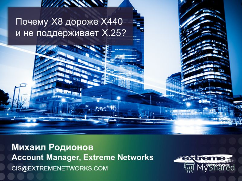 © 2011 Extreme Networks, Inc. All rights reserved. CIS@EXTREMENETWORKS.COM Михаил Родионов Account Manager, Extreme Networks Почему Х8 дороже Х440 и не поддерживает Х.25?