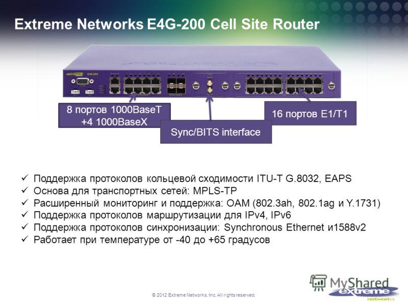 © 2012 Extreme Networks, Inc. All rights reserved. Extreme Networks E4G-200 Cell Site Router 18 16 портов Е1/Т1 8 портов 1000BaseT +4 1000BaseX Sync/BITS interface Поддержка протоколов кольцевой сходимости ITU-T G.8032, EAPS Основа для транспортных с