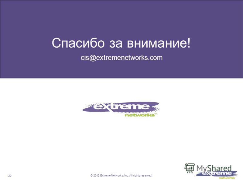 © 2012 Extreme Networks, Inc. All rights reserved. Thank you Спасибо за внимание! cis@extremenetworks.com 20