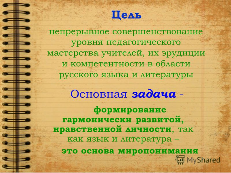 Основная задача - формирование гармонически развитой, нравственной личности, так как язык и литература – это основа миропонимания непрерывное совершенствование уровня педагогического мастерства учителей, их эрудиции и компетентности в области русског