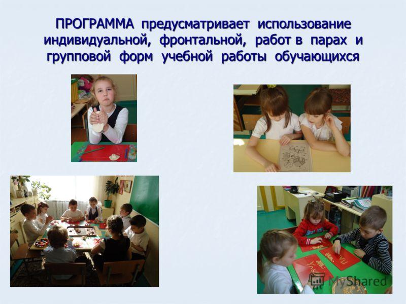 ПРОГРАММА предусматривает использование индивидуальной, фронтальной, работ в парах и групповой форм учебной работы обучающихся