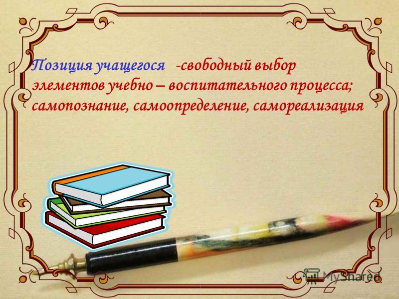 Позиция учащегося -свободный выбор элементов учебно – воспитательного процесса; самопознание, самоопределение, самореализация