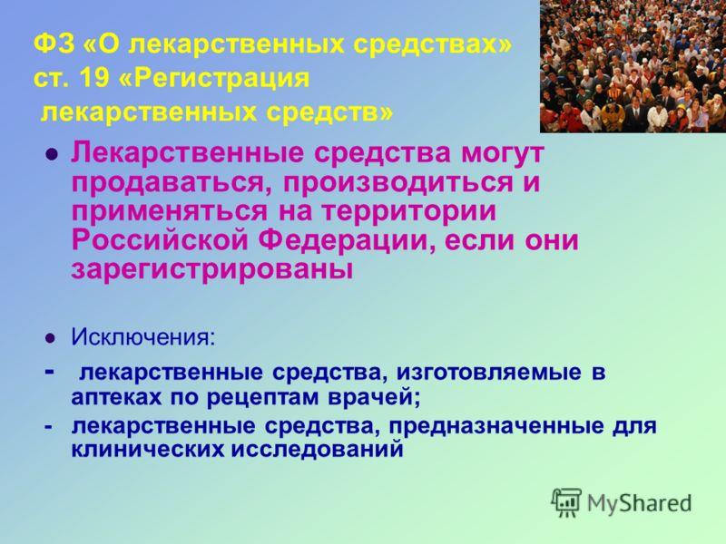 ФЗ «О лекарственных средствах» ст. 19 «Регистрация лекарственных средств» Лекарственные средства могут продаваться, производиться и применяться на территории Российской Федерации, если они зарегистрированы Исключения: - лекарственные средства, изгото