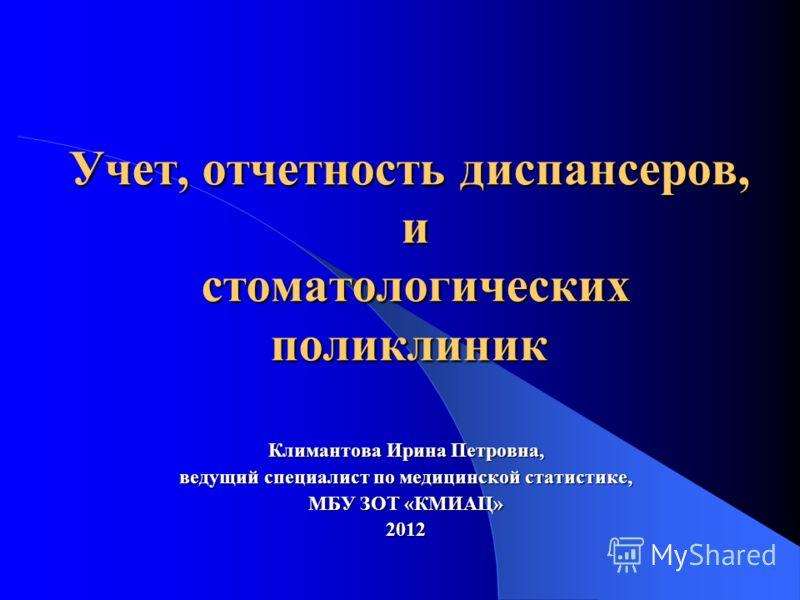 Учет, отчетность диспансеров, и стоматологических поликлиник Климантова Ирина Петровна, ведущий специалист по медицинской статистике, МБУ ЗОТ «КМИАЦ» 2012