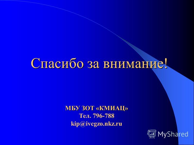 Спасибо за внимание! МБУ ЗОТ «КМИАЦ» Тел. 796-788 kip@ivcgzo.nkz.ru
