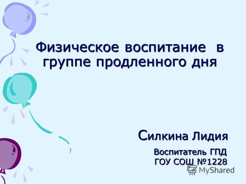 Физическое воспитание в группе продленного дня С илкина Лидия Воспитатель ГПД ГОУ СОШ 1228