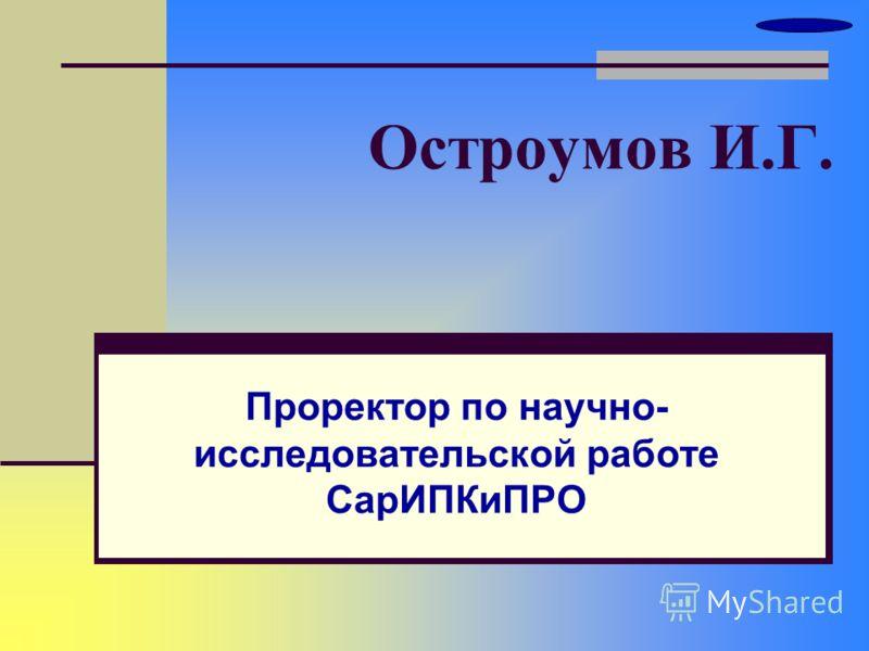 Остроумов И.Г. Проректор по научно- исследовательской работе СарИПКиПРО