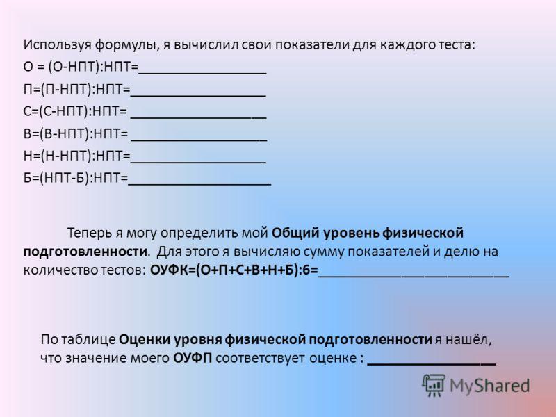 Используя формулы, я вычислил свои показатели для каждого теста: О = (О-НПТ):НПТ=_________________ П=(П-НПТ):НПТ=__________________ С=(С-НПТ):НПТ= __________________ В=(В-НПТ):НПТ= __________________ Н=(Н-НПТ):НПТ=__________________ Б=(НПТ-Б):НПТ=___