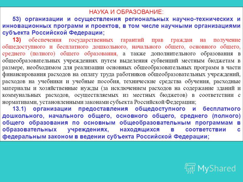 НАУКА И ОБРАЗОВАНИЕ: 53) организации и осуществления региональных научно-технических и инновационных программ и проектов, в том числе научными организациями субъекта Российской Федерации; 13) обеспечения государственных гарантий прав граждан на получ
