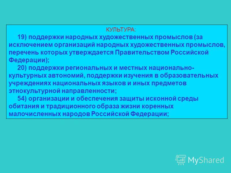 КУЛЬТУРА: 19) поддержки народных художественных промыслов (за исключением организаций народных художественных промыслов, перечень которых утверждается Правительством Российской Федерации); 20) поддержки региональных и местных национально- культурных