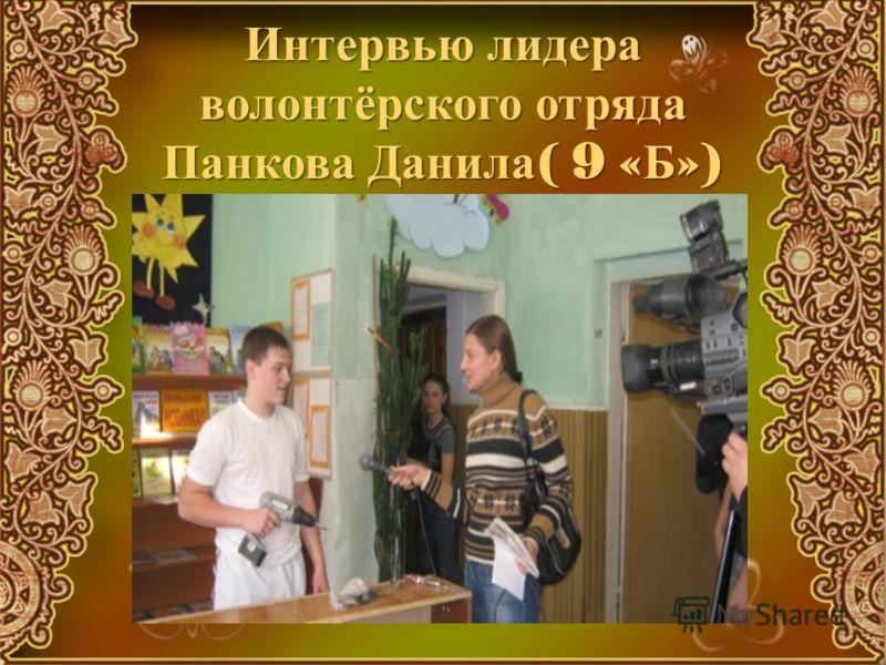 Интервью лидера волонтёрского отряда Панкова Данила ( 9 « Б »)