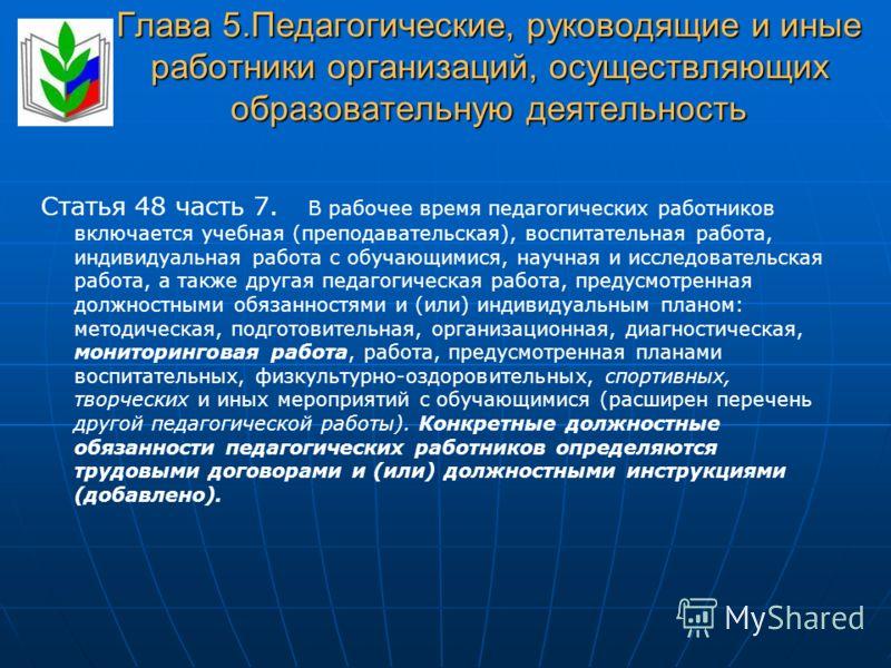 Глава 5.Педагогические, руководящие и иные работники организаций, осуществляющих образовательную деятельность Статья 48 часть 7. В рабочее время педагогических работников включается учебная (преподавательская), воспитательная работа, индивидуальная р