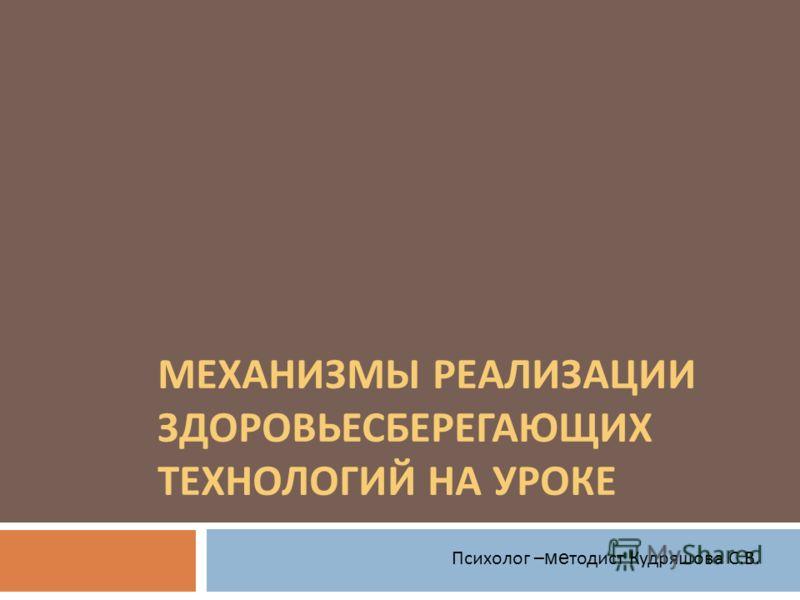 МЕХАНИЗМЫ РЕАЛИЗАЦИИ ЗДОРОВЬЕСБЕРЕГАЮЩИХ ТЕХНОЛОГИЙ НА УРОКЕ Психолог – ме тодист Кудряшова С. В.