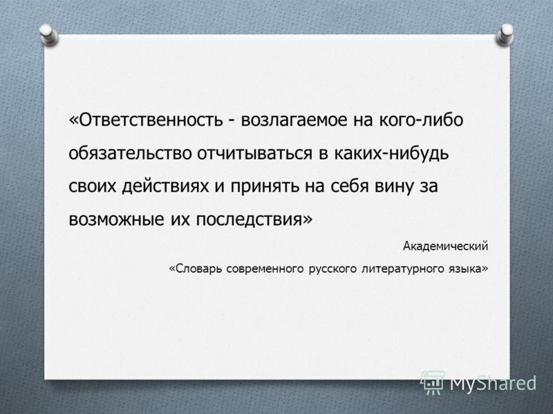 «Ответственность - возлагаемое на кого-либо обязательство отчитываться в каких-нибудь своих действиях и принять на себя вину за возможные их последствия» Академический «Словарь современного русского литературного языка»