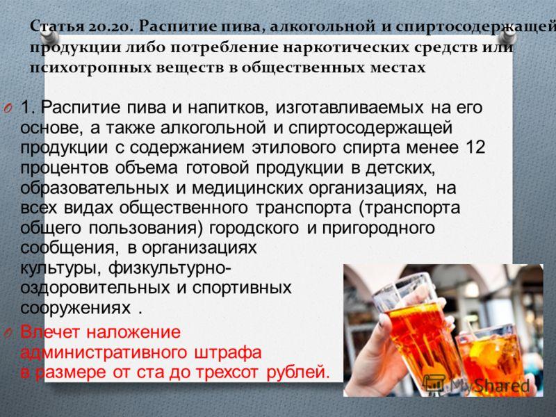 Статья 20.20. Распитие пива, алкогольной и спиртосодержащей продукции либо потребление наркотических средств или психотропных веществ в общественных местах O 1. Распитие пива и напитков, изготавливаемых на его основе, а также алкогольной и спиртосоде