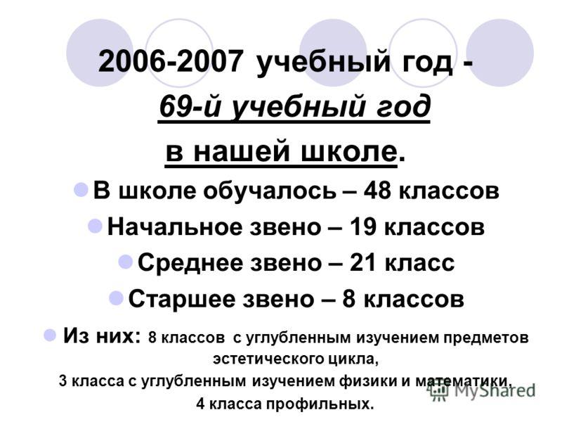 2006-2007 учебный год - 69-й учебный год в нашей школе. В школе обучалось – 48 классов Начальное звено – 19 классов Среднее звено – 21 класс Старшее звено – 8 классов Из них: 8 классов с углубленным изучением предметов эстетического цикла, 3 класса с