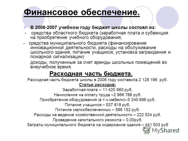 Финансовое обеспечение. В 2006-2007 учебном году бюджет школы состоял из: - средства областного бюджета (заработная плата и субвенция на приобретение учебного оборудования, - средства муниципального бюджета (финансирование инновационной деятельности,
