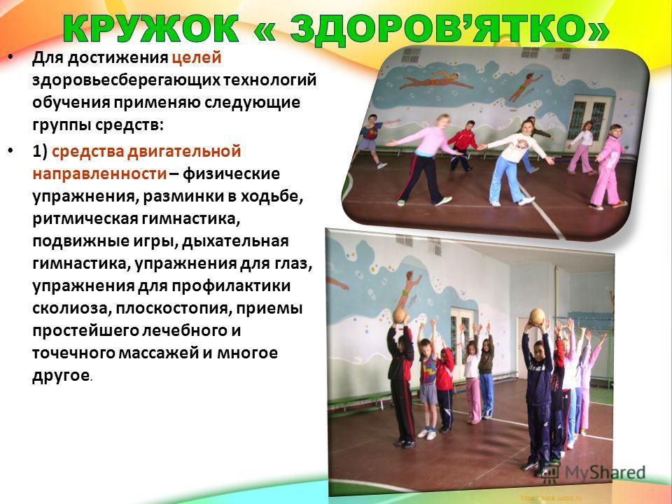 Для достижения целей здоровьесберегающих технологий обучения применяю следующие группы средств: 1) средства двигательной направленности – физические упражнения, разминки в ходьбе, ритмическая гимнастика, подвижные игры, дыхательная гимнастика, упражн