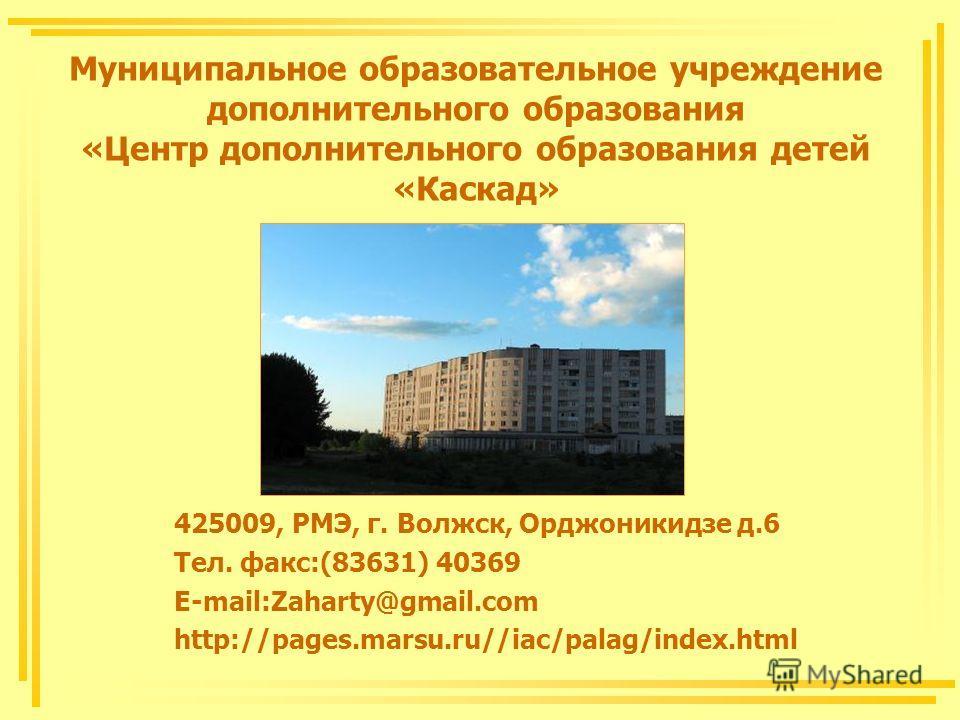 Муниципальное образовательное учреждение дополнительного образования «Центр дополнительного образования детей «Каскад» 425009, РМЭ, г. Волжск, Орджоникидзе д.6 Тел. факс:(83631) 40369 E-mail:Zaharty@gmail.com http://pages.marsu.ru//iac/palag/index.ht