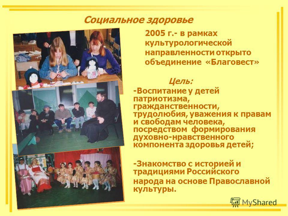 Социальное здоровье 2005 г.- в рамках культурологической направленности открыто объединение «Благовест» Цель: -Воспитание у детей патриотизма, гражданственности, трудолюбия, уважения к правам и свободам человека, посредством формирования духовно-нрав