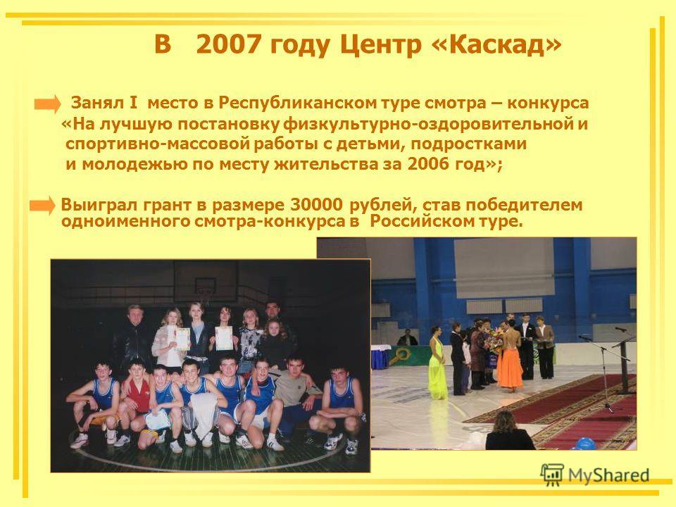 В 2007 году Центр «Каскад» Занял I место в Республиканском туре смотра – конкурса «На лучшую постановку физкультурно-оздоровительной и спортивно-массовой работы с детьми, подростками и молодежью по месту жительства за 2006 год»; Выиграл грант в разме