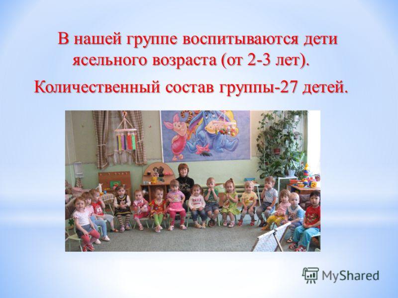 В нашей группе воспитываются дети ясельного возраста (от 2-3 лет). Количественный состав группы-27 детей.