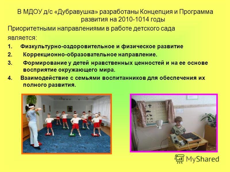 В МДОУ д/с «Дубравушка» разработаны Концепция и Программа развития на 2010-1014 годы Приоритетными направлениями в работе детского сада является: 1. Физкультурно-оздоровительное и физическое развитие 2.Коррекционно-образовательное направление. 3.Форм