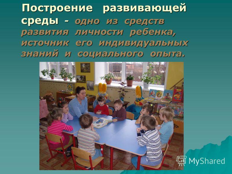 Построение развивающей среды - одно из средств развития личности ребенка, источник его индивидуальных знаний и социального опыта. Построение развивающей среды - одно из средств развития личности ребенка, источник его индивидуальных знаний и социально