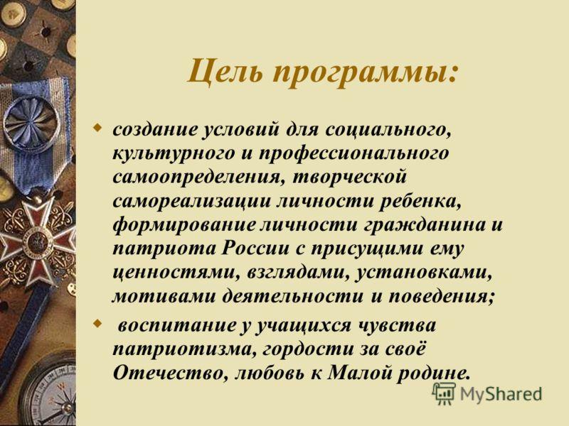 Цель программы: создание условий для социального, культурного и профессионального самоопределения, творческой самореализации личности ребенка, формирование личности гражданина и патриота России с присущими ему ценностями, взглядами, установками, моти