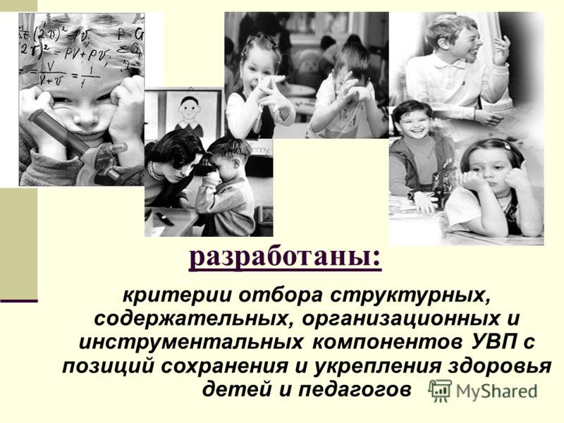 разработаны: критерии отбора структурных, содержательных, организационных и инструментальных компонентов УВП с позиций сохранения и укрепления здоровья детей и педагогов