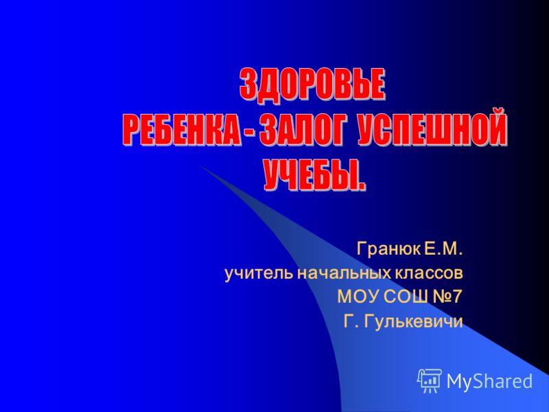 Гранюк Е.М. учитель начальных классов МОУ СОШ 7 Г. Гулькевичи
