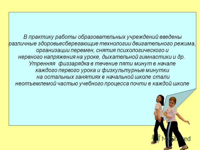 В практику работы образовательных учреждений введены различные здоровьесберегающие технологии двигательного режима, организации перемен, снятия психологического и нервного напряжения на уроке, дыхательной гимнастики и др. Утренняя физзарядка в течени