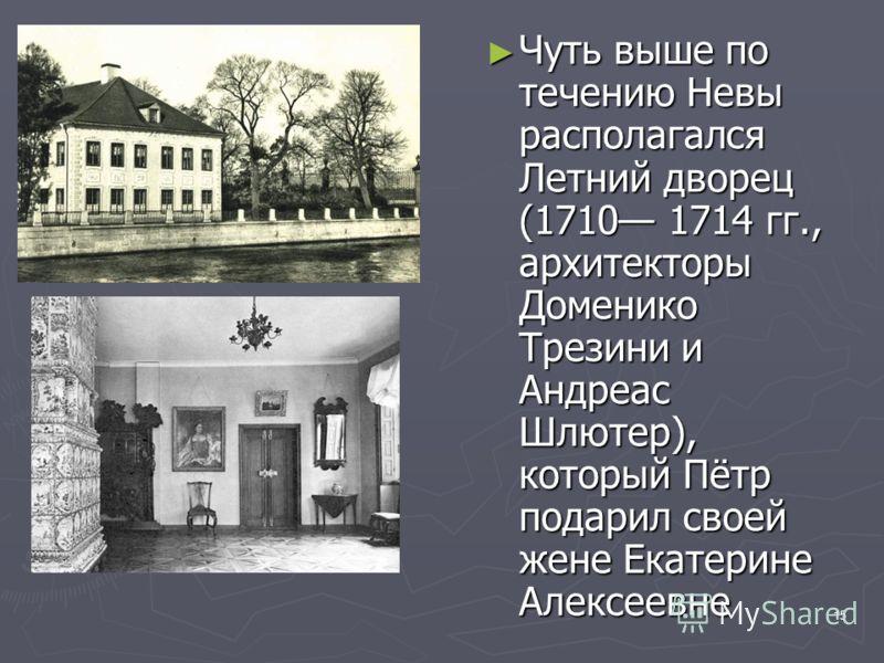 15 Чуть выше по течению Невы располагался Летний дворец (1710 1714 гг., архитекторы Доменико Трезини и Андреас Шлютер), который Пётр подарил своей жене Екатерине Алексеевне Чуть выше по течению Невы располагался Летний дворец (1710 1714 гг., архитект