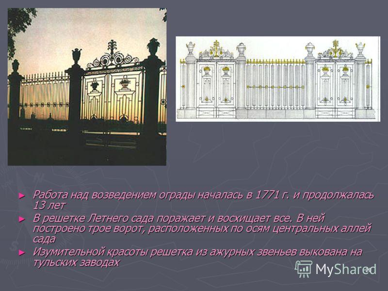 20 Работа над возведением ограды началась в 1771 г. и продолжалась 13 лет Работа над возведением ограды началась в 1771 г. и продолжалась 13 лет В решетке Летнего сада поражает и восхищает все. В ней построено трое ворот, расположенных по осям центра