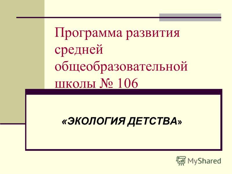 Программа развития средней общеобразовательной школы 106 «ЭКОЛОГИЯ ДЕТСТВА »