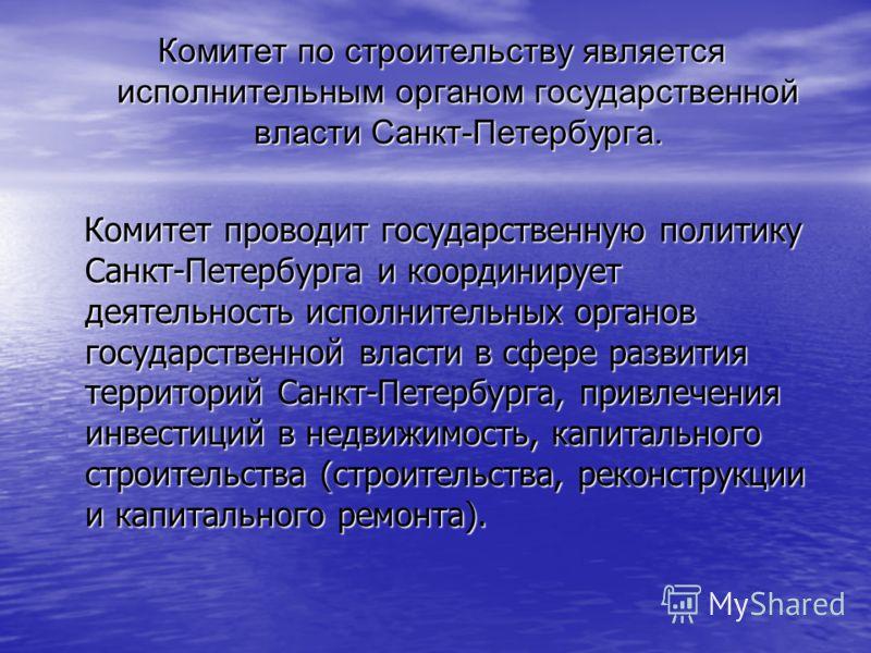 Комитет по строительству является исполнительным органом государственной власти Санкт-Петербурга. Комитет проводит государственную политику Санкт-Петербурга и координирует деятельность исполнительных органов государственной власти в сфере развития те