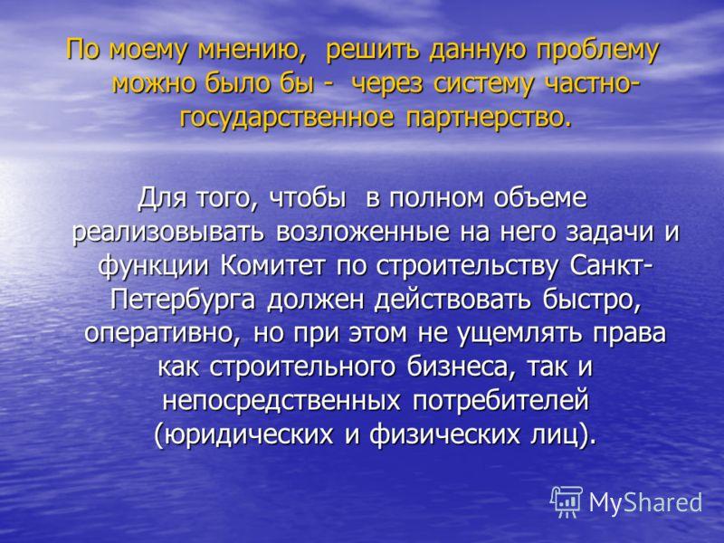 По моему мнению, решить данную проблему можно было бы - через систему частно- государственное партнерство. Для того, чтобы в полном объеме реализовывать возложенные на него задачи и функции Комитет по строительству Санкт- Петербурга должен действоват