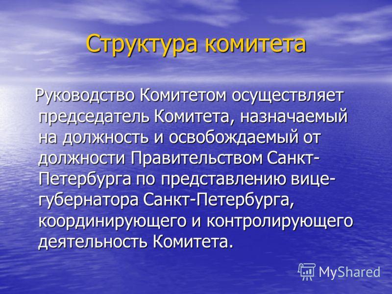 Структура комитета Руководство Комитетом осуществляет председатель Комитета, назначаемый на должность и освобождаемый от должности Правительством Санкт- Петербурга по представлению вице- губернатора Санкт-Петербурга, координирующего и контролирующего