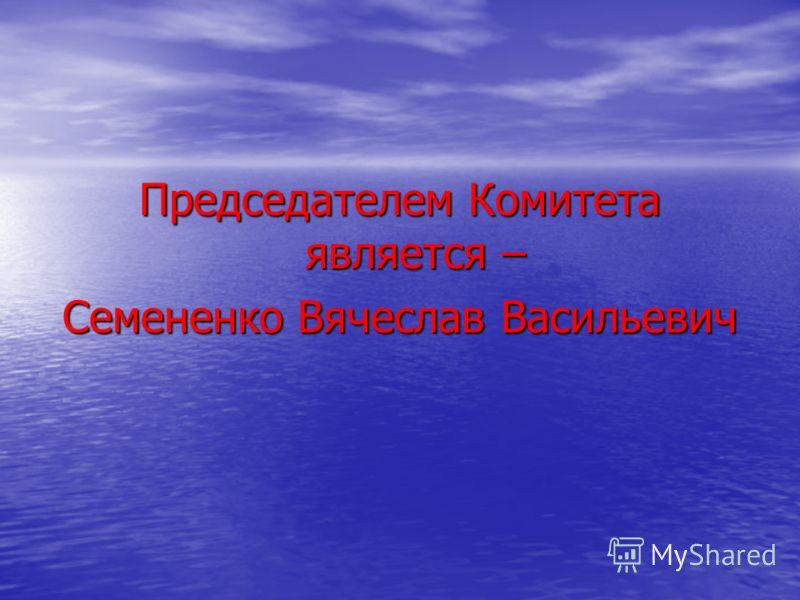 Председателем Комитета является – Семененко Вячеслав Васильевич