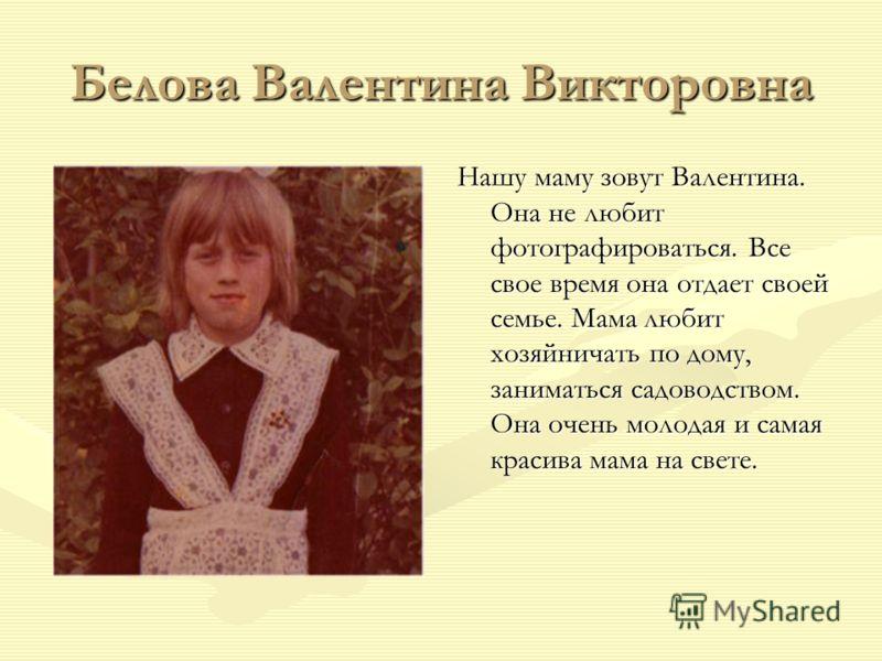Белова Валентина Викторовна Нашу маму зовут Валентина. Она не любит фотографироваться. Все свое время она отдает своей семье. Мама любит хозяйничать по дому, заниматься садоводством. Она очень молодая и самая красива мама на свете.