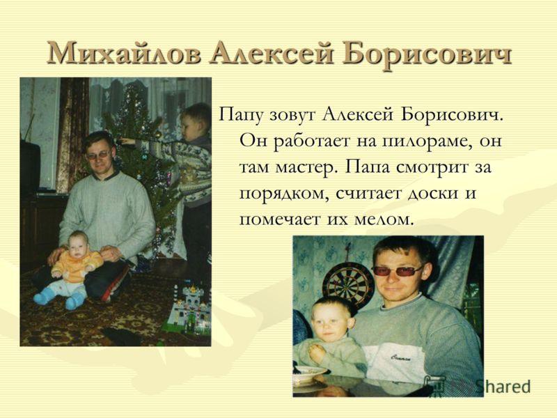 Михайлов Алексей Борисович Папу зовут Алексей Борисович. Он работает на пилораме, он там мастер. Папа смотрит за порядком, считает доски и помечает их мелом.
